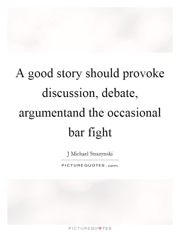 A good story should provoke discussion, debate, argumentand the occasional bar fight Picture Quote #1