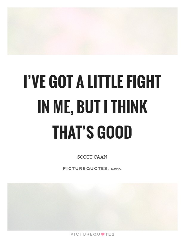 I've got a little fight in me, but I think that's good Picture Quote #1