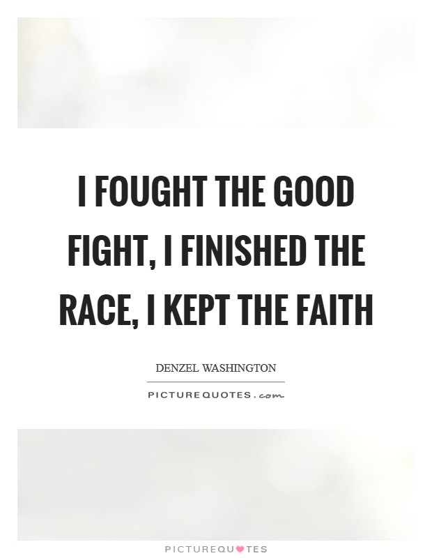 I fought the good fight, I finished the race, I kept the faith Picture Quote #1