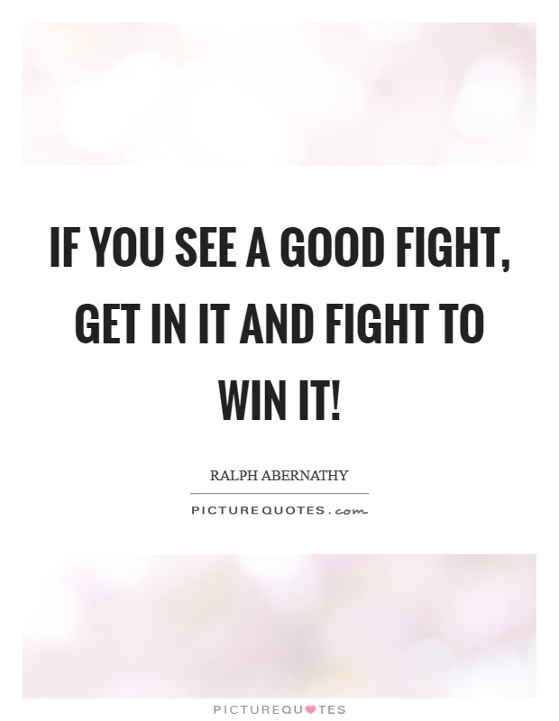 If you see a good fight, get in it and fight to win it! Picture Quote #1