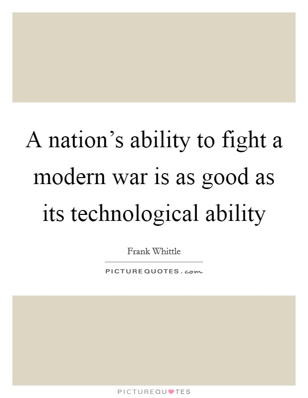 A nation's ability to fight a modern war is as good as its technological ability Picture Quote #1