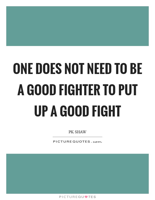One does not need to be a good fighter to put up a good fight Picture Quote #1