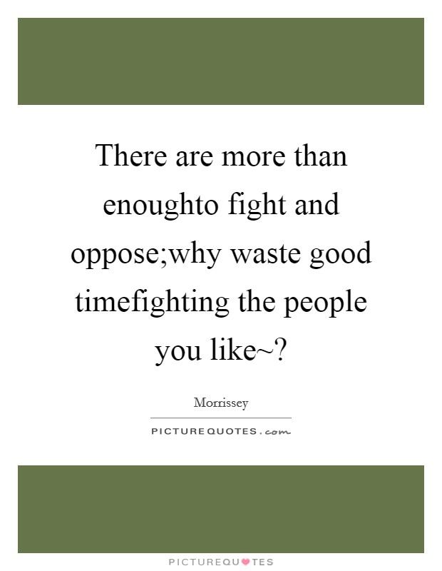There are more than enoughto fight and oppose;why waste good timefighting the people you like~? Picture Quote #1