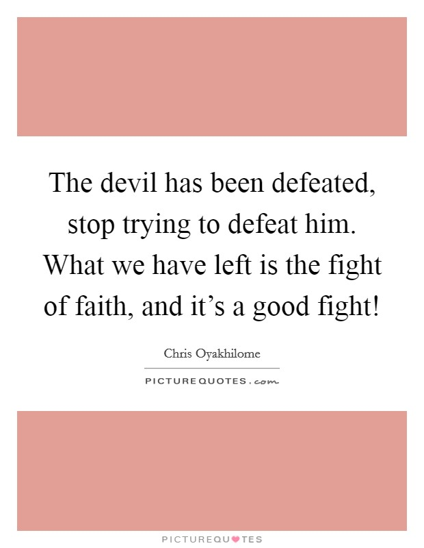 The devil has been defeated, stop trying to defeat him. What we have left is the fight of faith, and it's a good fight! Picture Quote #1