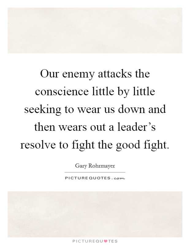 Our enemy attacks the conscience little by little seeking to wear us down and then wears out a leader's resolve to fight the good fight Picture Quote #1