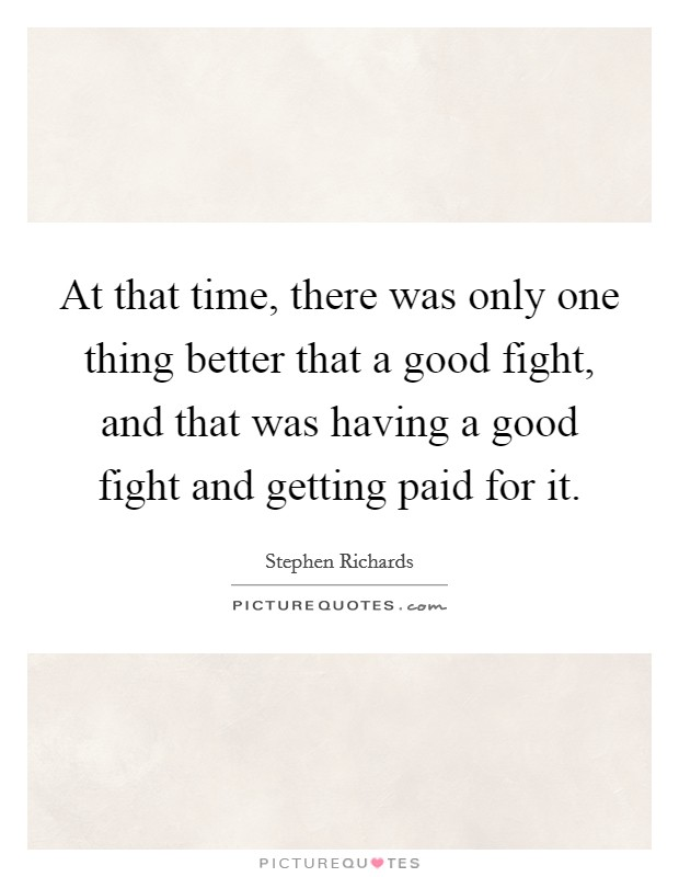At that time, there was only one thing better that a good fight, and that was having a good fight and getting paid for it Picture Quote #1
