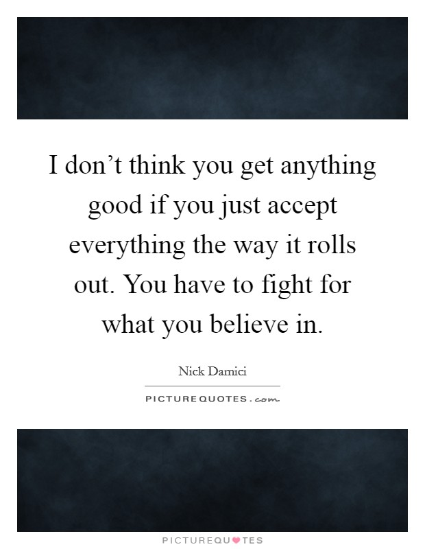 I don't think you get anything good if you just accept everything the way it rolls out. You have to fight for what you believe in Picture Quote #1