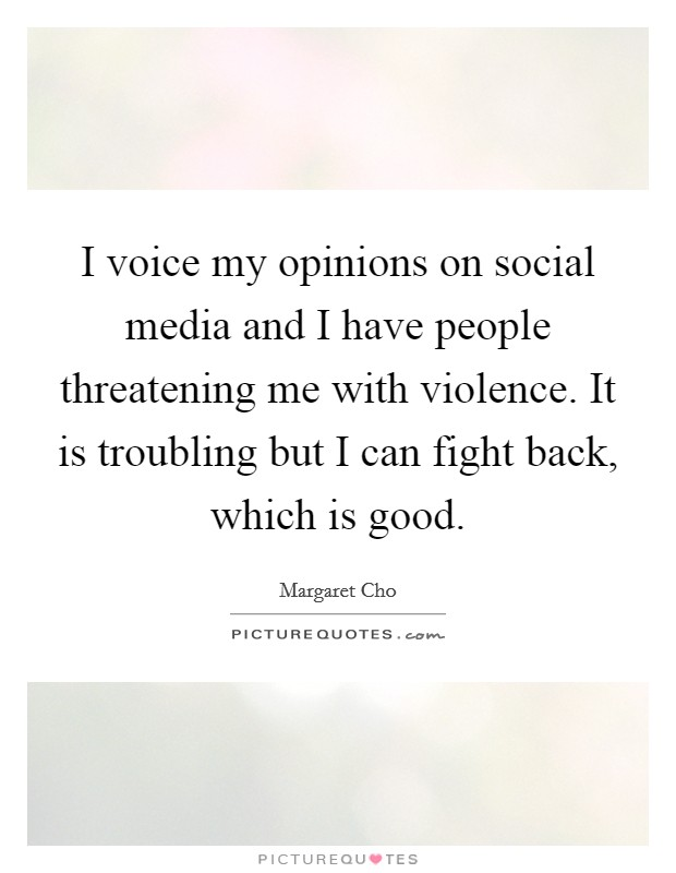 I voice my opinions on social media and I have people threatening me with violence. It is troubling but I can fight back, which is good Picture Quote #1