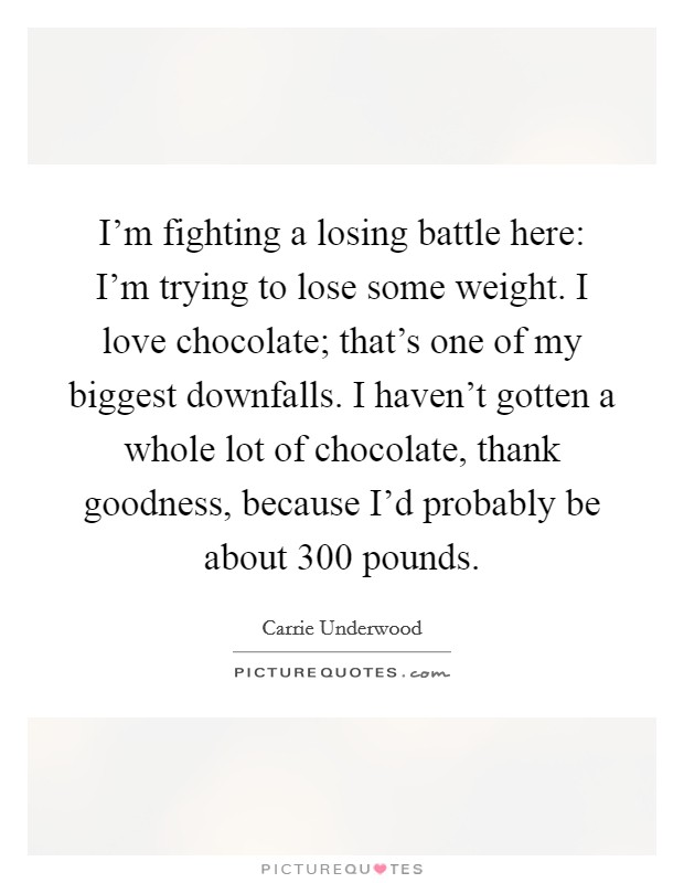 I'm fighting a losing battle here: I'm trying to lose some weight. I love chocolate; that's one of my biggest downfalls. I haven't gotten a whole lot of chocolate, thank goodness, because I'd probably be about 300 pounds Picture Quote #1