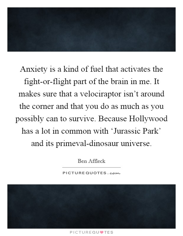 Anxiety is a kind of fuel that activates the fight-or-flight part of the brain in me. It makes sure that a velociraptor isn't around the corner and that you do as much as you possibly can to survive. Because Hollywood has a lot in common with 'Jurassic Park' and its primeval-dinosaur universe Picture Quote #1