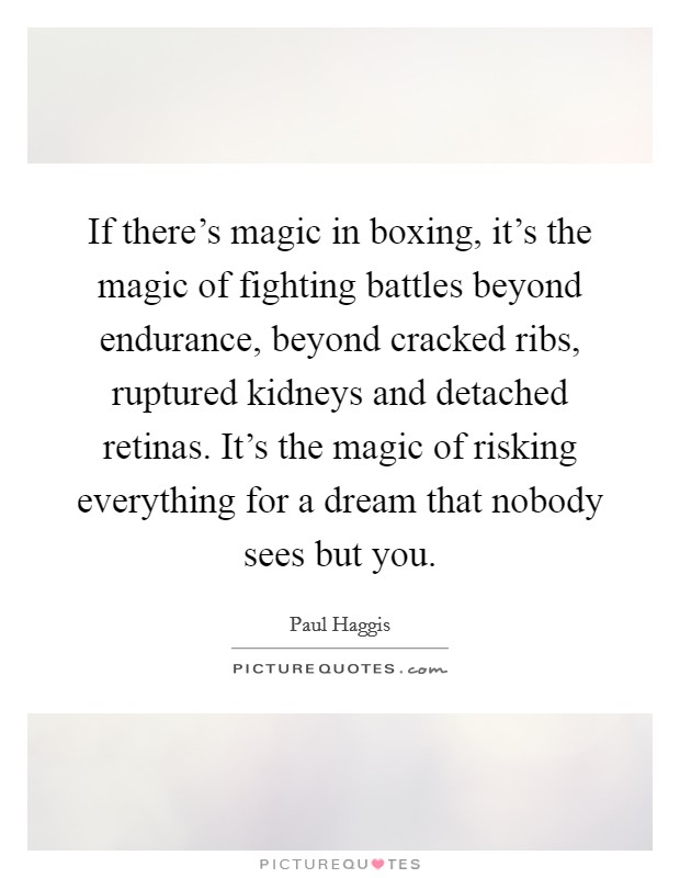If there's magic in boxing, it's the magic of fighting battles beyond endurance, beyond cracked ribs, ruptured kidneys and detached retinas. It's the magic of risking everything for a dream that nobody sees but you Picture Quote #1