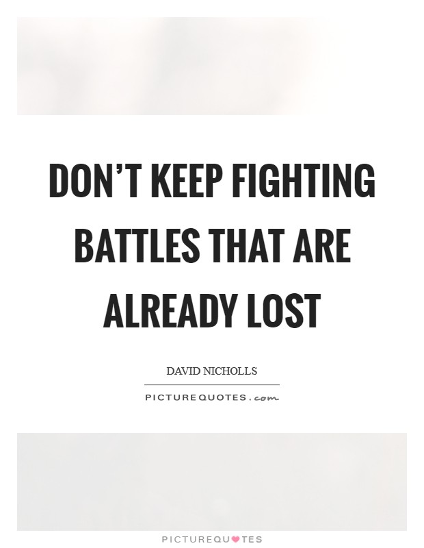 Don't keep fighting battles that are already lost Picture Quote #1