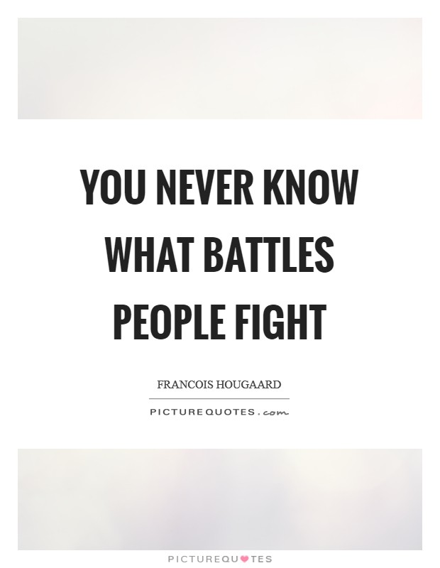 You never know what battles people fight Picture Quote #1