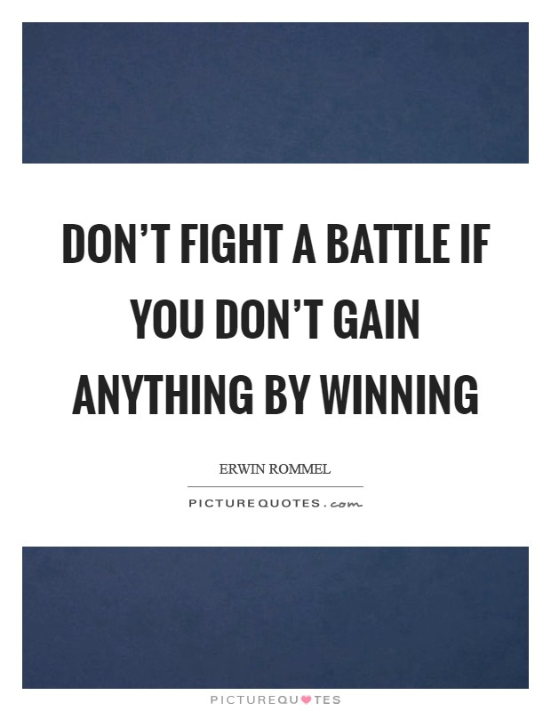 Don't fight a battle if you don't gain anything by winning Picture Quote #1
