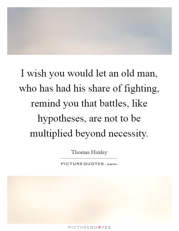 I wish you would let an old man, who has had his share of fighting, remind you that battles, like hypotheses, are not to be multiplied beyond necessity Picture Quote #1