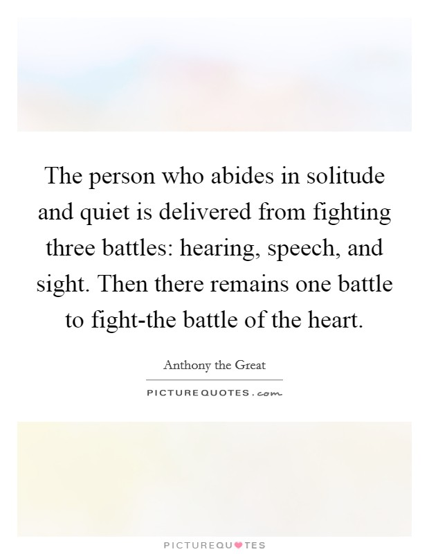 The person who abides in solitude and quiet is delivered from fighting three battles: hearing, speech, and sight. Then there remains one battle to fight-the battle of the heart Picture Quote #1