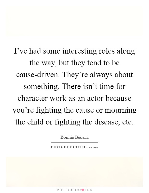 I've had some interesting roles along the way, but they tend to be cause-driven. They're always about something. There isn't time for character work as an actor because you're fighting the cause or mourning the child or fighting the disease, etc Picture Quote #1