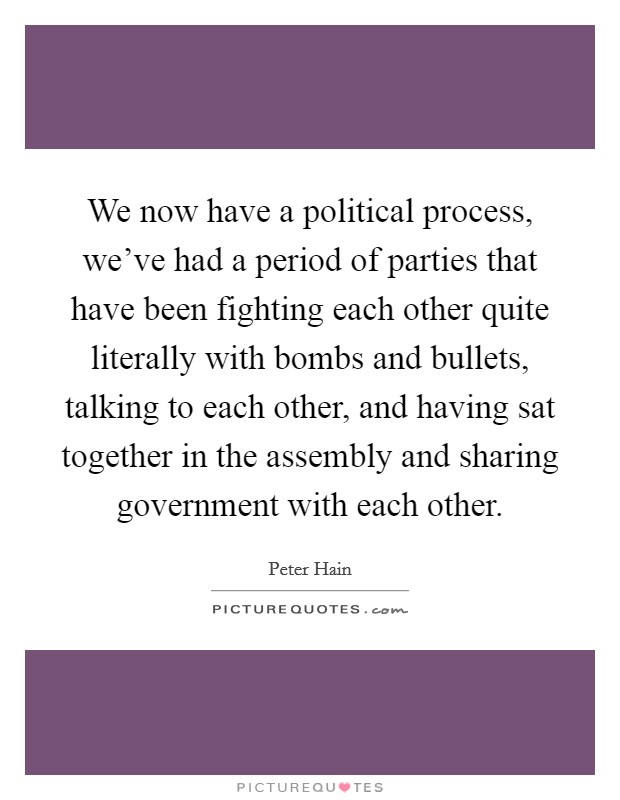 We now have a political process, we've had a period of parties that have been fighting each other quite literally with bombs and bullets, talking to each other, and having sat together in the assembly and sharing government with each other Picture Quote #1