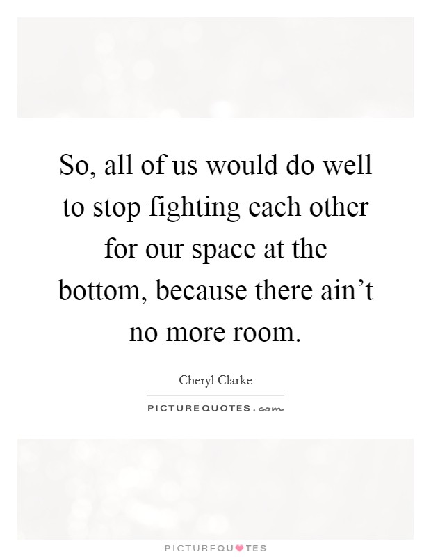 So, all of us would do well to stop fighting each other for our space at the bottom, because there ain't no more room Picture Quote #1