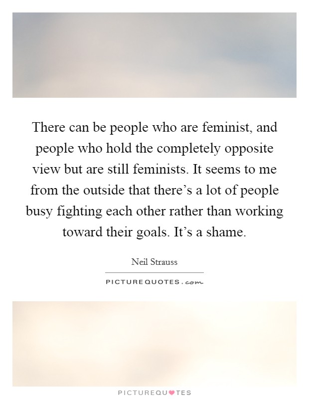 There can be people who are feminist, and people who hold the completely opposite view but are still feminists. It seems to me from the outside that there's a lot of people busy fighting each other rather than working toward their goals. It's a shame Picture Quote #1