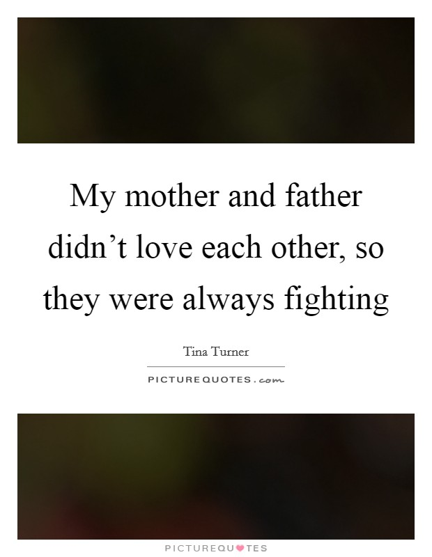 My mother and father didn't love each other, so they were always fighting Picture Quote #1
