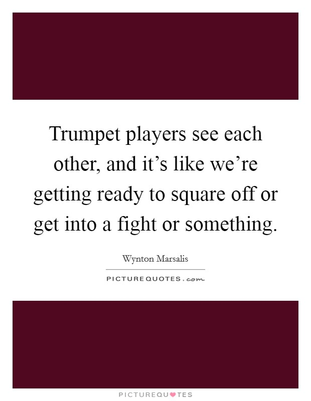 Trumpet players see each other, and it's like we're getting ready to square off or get into a fight or something Picture Quote #1