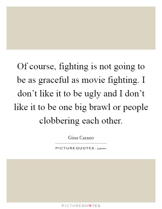 Of course, fighting is not going to be as graceful as movie fighting. I don't like it to be ugly and I don't like it to be one big brawl or people clobbering each other Picture Quote #1