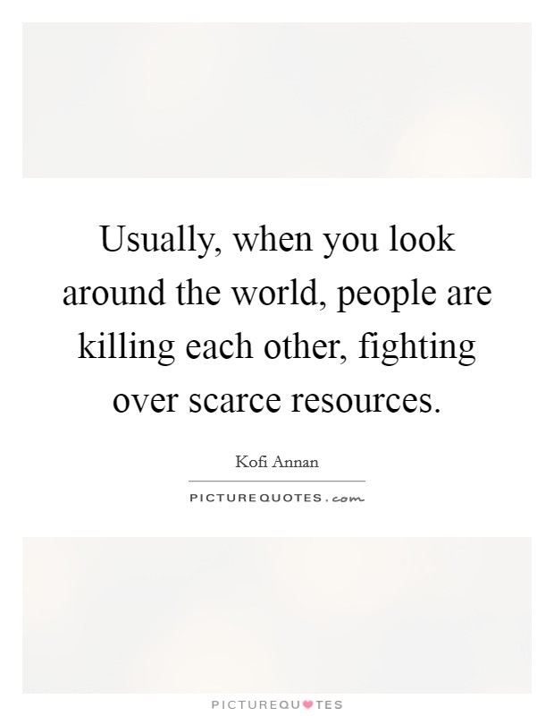 Usually, when you look around the world, people are killing each other, fighting over scarce resources Picture Quote #1