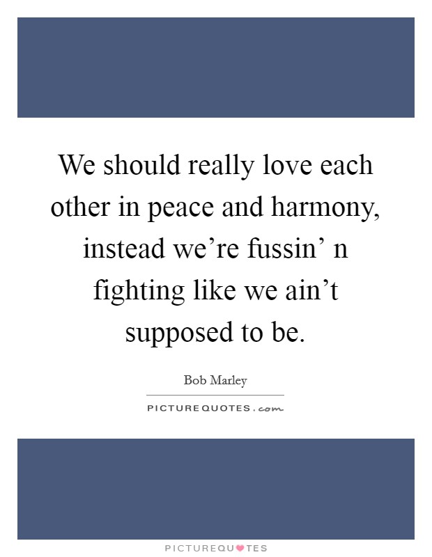 We should really love each other in peace and harmony, instead we're fussin' n fighting like we ain't supposed to be Picture Quote #1