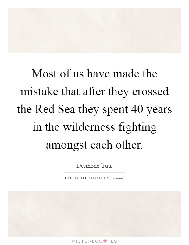 Most of us have made the mistake that after they crossed the Red Sea they spent 40 years in the wilderness fighting amongst each other Picture Quote #1