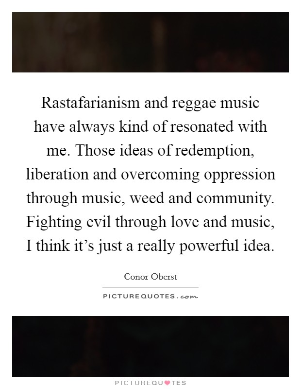 Rastafarianism and reggae music have always kind of resonated with me. Those ideas of redemption, liberation and overcoming oppression through music, weed and community. Fighting evil through love and music, I think it's just a really powerful idea Picture Quote #1