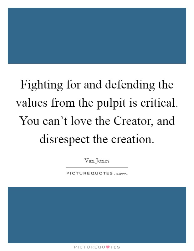Fighting for and defending the values from the pulpit is critical. You can't love the Creator, and disrespect the creation Picture Quote #1