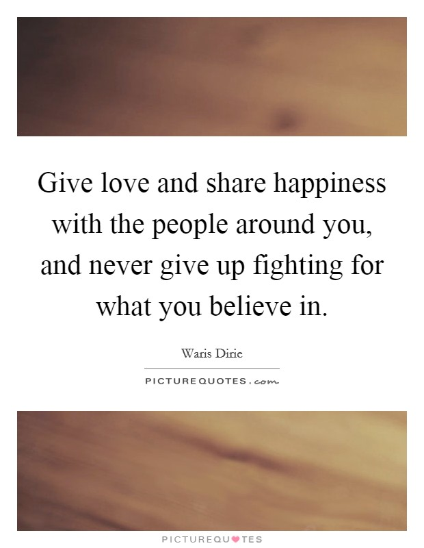 Give love and share happiness with the people around you, and never give up fighting for what you believe in Picture Quote #1