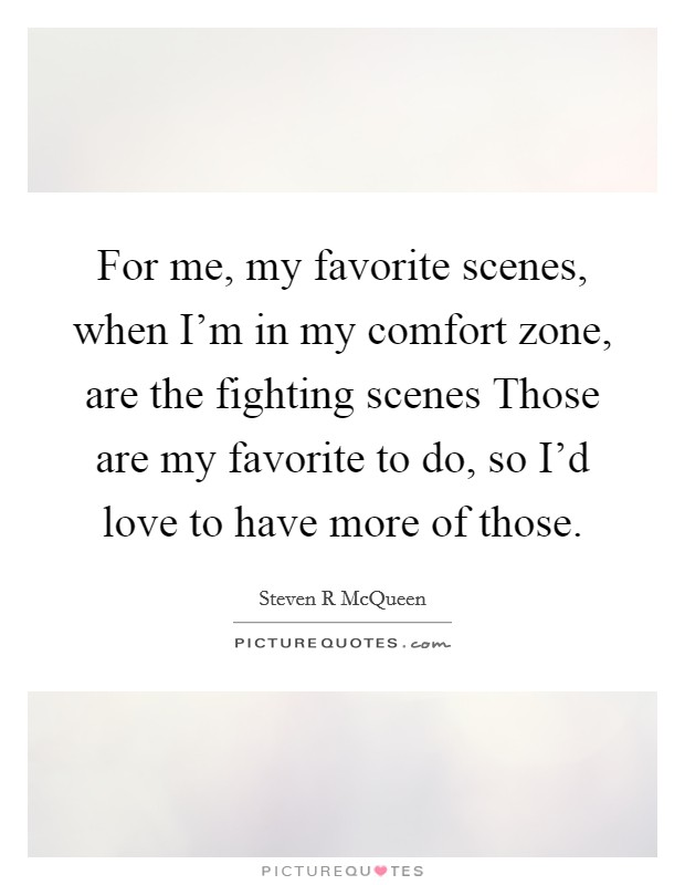 For me, my favorite scenes, when I'm in my comfort zone, are the fighting scenes Those are my favorite to do, so I'd love to have more of those Picture Quote #1