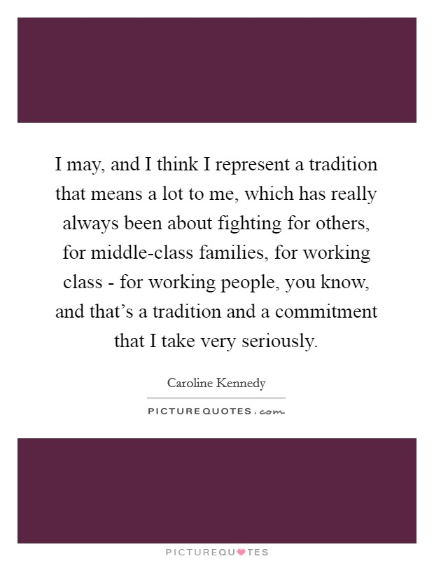 I may, and I think I represent a tradition that means a lot to me, which has really always been about fighting for others, for middle-class families, for working class - for working people, you know, and that's a tradition and a commitment that I take very seriously Picture Quote #1