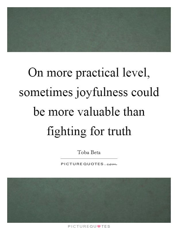 On more practical level, sometimes joyfulness could be more valuable than fighting for truth Picture Quote #1