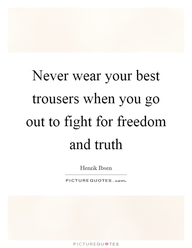 Never wear your best trousers when you go out to fight for freedom and truth Picture Quote #1