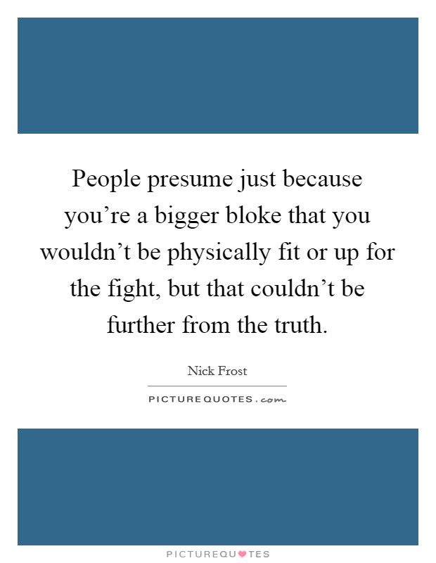 People presume just because you're a bigger bloke that you wouldn't be physically fit or up for the fight, but that couldn't be further from the truth Picture Quote #1
