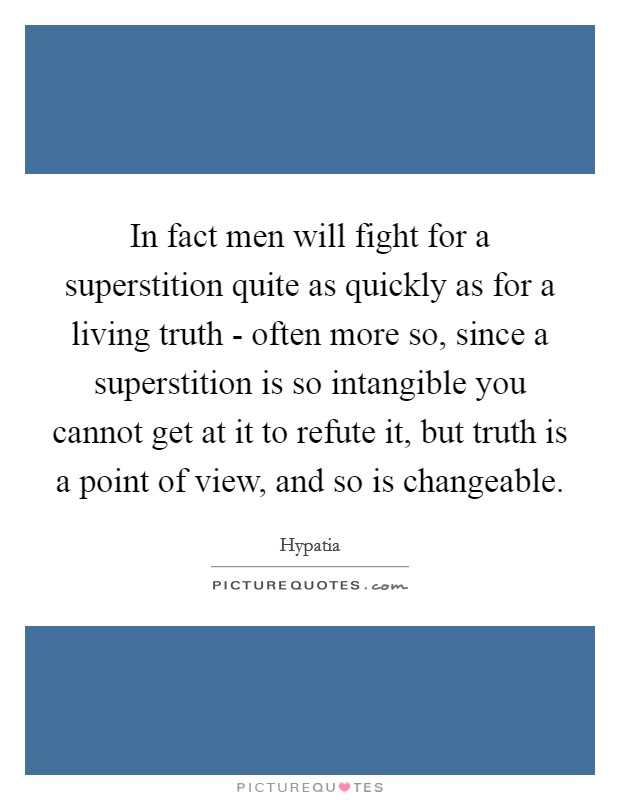In fact men will fight for a superstition quite as quickly as for a living truth - often more so, since a superstition is so intangible you cannot get at it to refute it, but truth is a point of view, and so is changeable Picture Quote #1