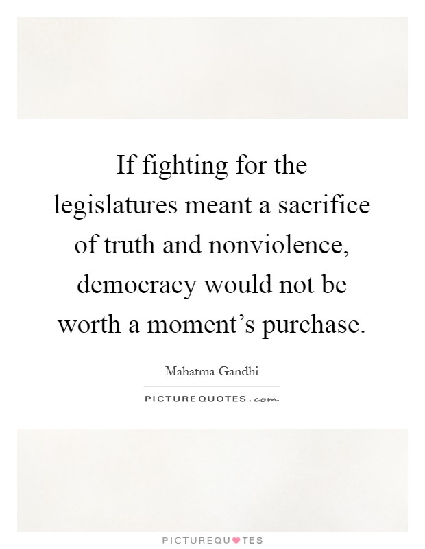 If fighting for the legislatures meant a sacrifice of truth and nonviolence, democracy would not be worth a moment's purchase Picture Quote #1