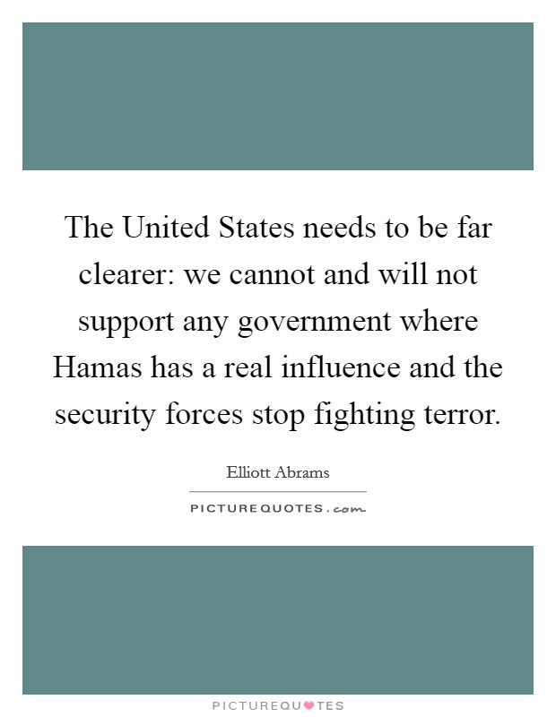 The United States needs to be far clearer: we cannot and will not support any government where Hamas has a real influence and the security forces stop fighting terror Picture Quote #1