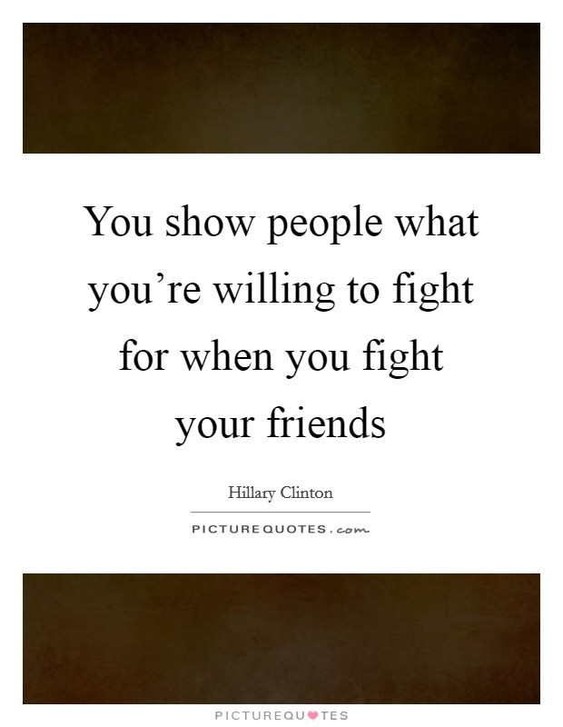 You show people what you're willing to fight for when you fight your friends Picture Quote #1