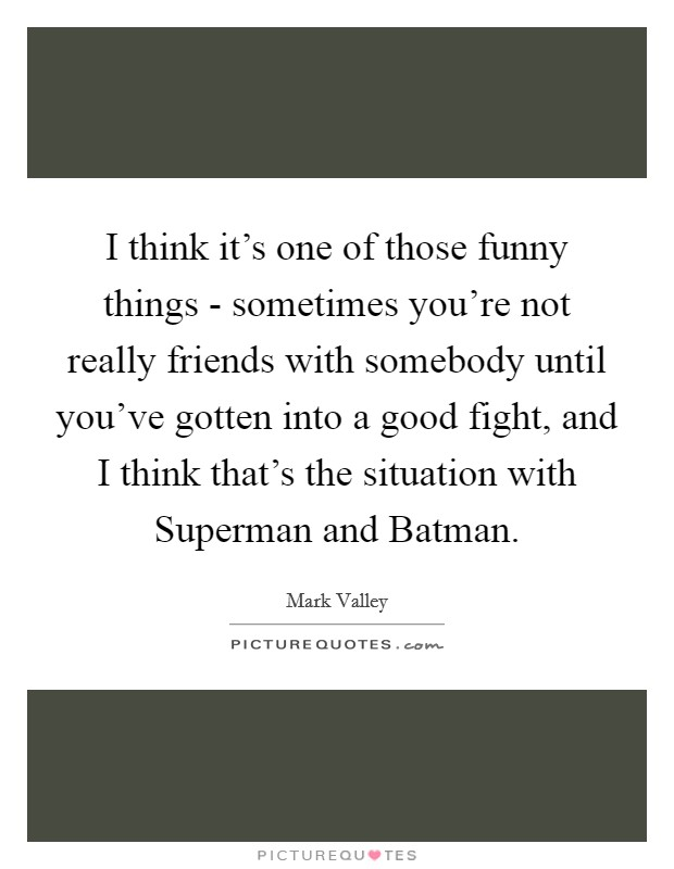 I think it's one of those funny things - sometimes you're not really friends with somebody until you've gotten into a good fight, and I think that's the situation with Superman and Batman. Picture Quote #1