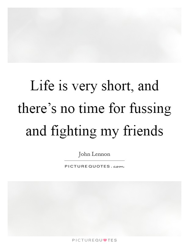 Life is very short, and there's no time for fussing and fighting my friends Picture Quote #1