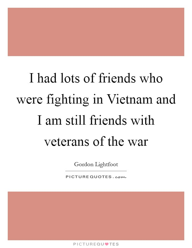 I had lots of friends who were fighting in Vietnam and I am still friends with veterans of the war Picture Quote #1
