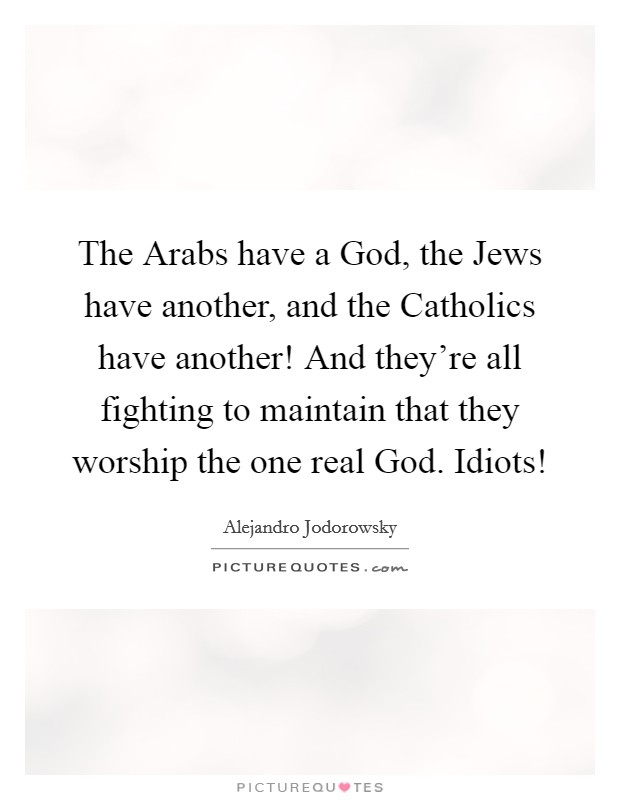 The Arabs have a God, the Jews have another, and the Catholics have another! And they're all fighting to maintain that they worship the one real God. Idiots! Picture Quote #1