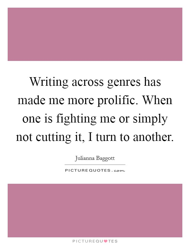 Writing across genres has made me more prolific. When one is fighting me or simply not cutting it, I turn to another Picture Quote #1