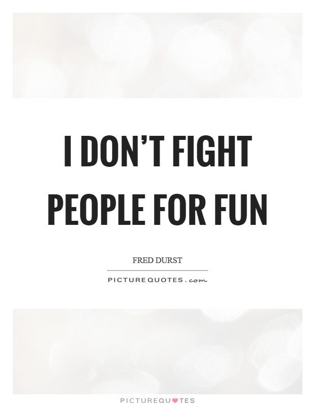 I don't fight people for fun Picture Quote #1