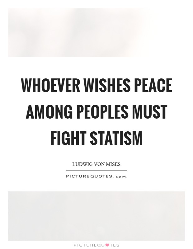 Whoever wishes peace among peoples must fight statism Picture Quote #1