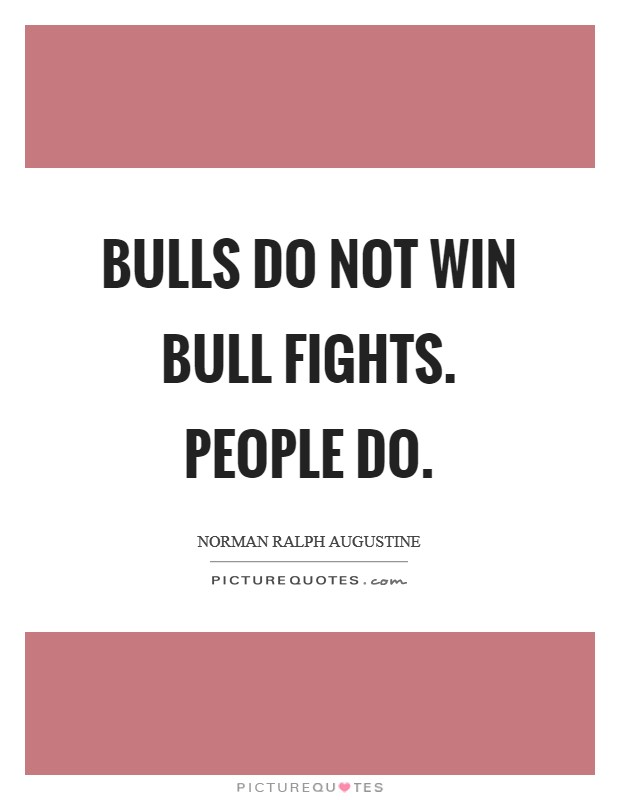 Bulls do not win bull fights. People do Picture Quote #1